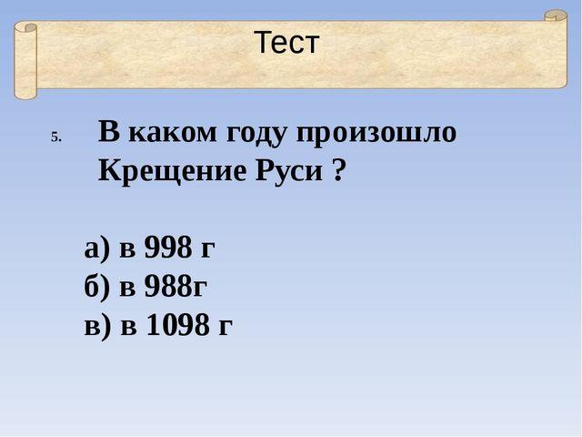 Тест В каком году произошло Крещение Руси ? а) в 998 г б) в 988г в) в 1098 г