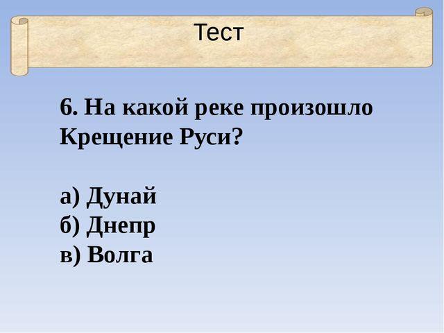 Тест 6. На какой реке произошло Крещение Руси? а) Дунай б) Днепр в) Волга