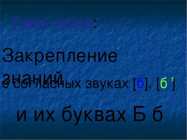 о согласных звуках [б], [б ] и их буквах Б б Тема урока: , Закрепление знаний