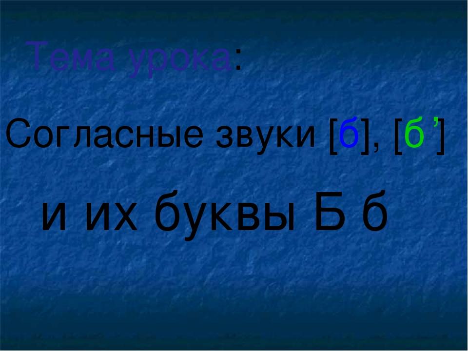 Согласные звуки [б], [б ] и их буквы Б б Тема урока: ,