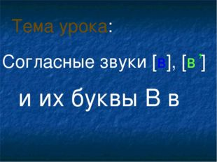 Согласные звуки [в], [в ] и их буквы В в Тема урока: ,