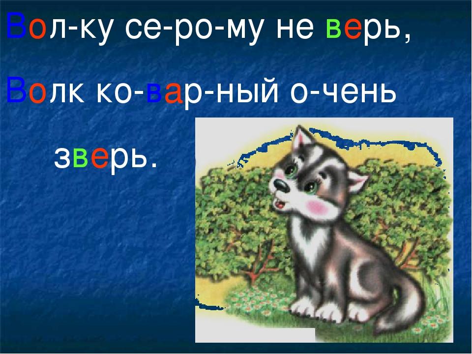 Вол-ку се-ро-му не верь, Волк ко-вар-ный о-чень зверь.