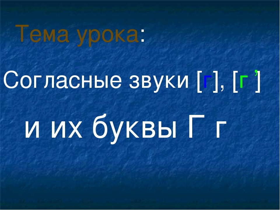 Согласные звуки [г], [г ] и их буквы Г г Тема урока: ,