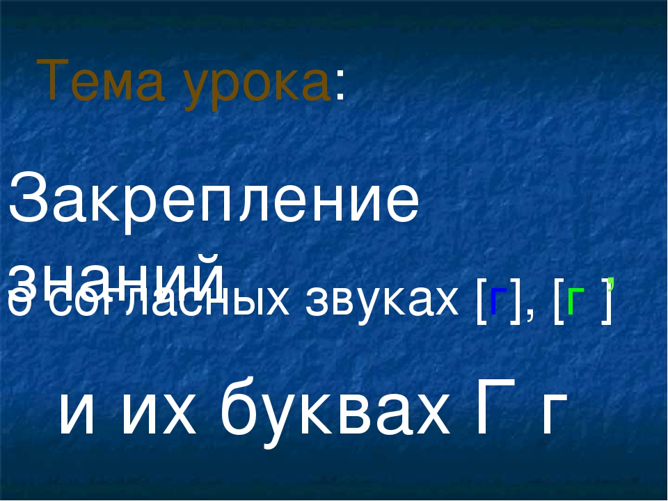 о согласных звуках [г], [г ] и их буквах Г г Тема урока: , Закрепление знаний