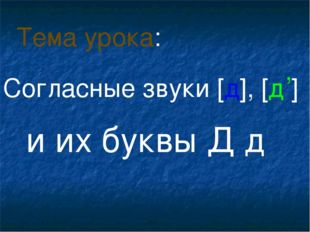 Согласные звуки [д], [д ] и их буквы Д д Тема урока: ,