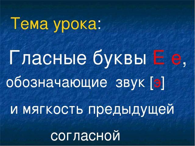 Гласные буквы Е е, обозначающие звук [э] и мягкость предыдущей согласной Тема...