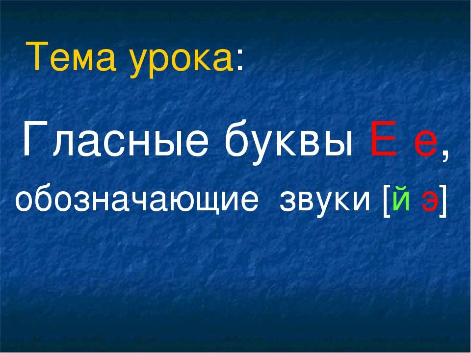 Гласные буквы Е е, обозначающие звуки [й э] Тема урока: