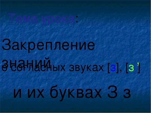 о согласных звуках [з], [з ] и их буквах З з Тема урока: , Закрепление знаний