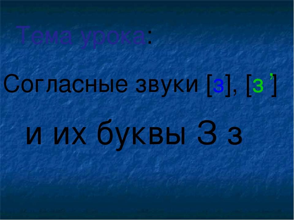 Согласные звуки [з], [з ] и их буквы З з Тема урока: ,