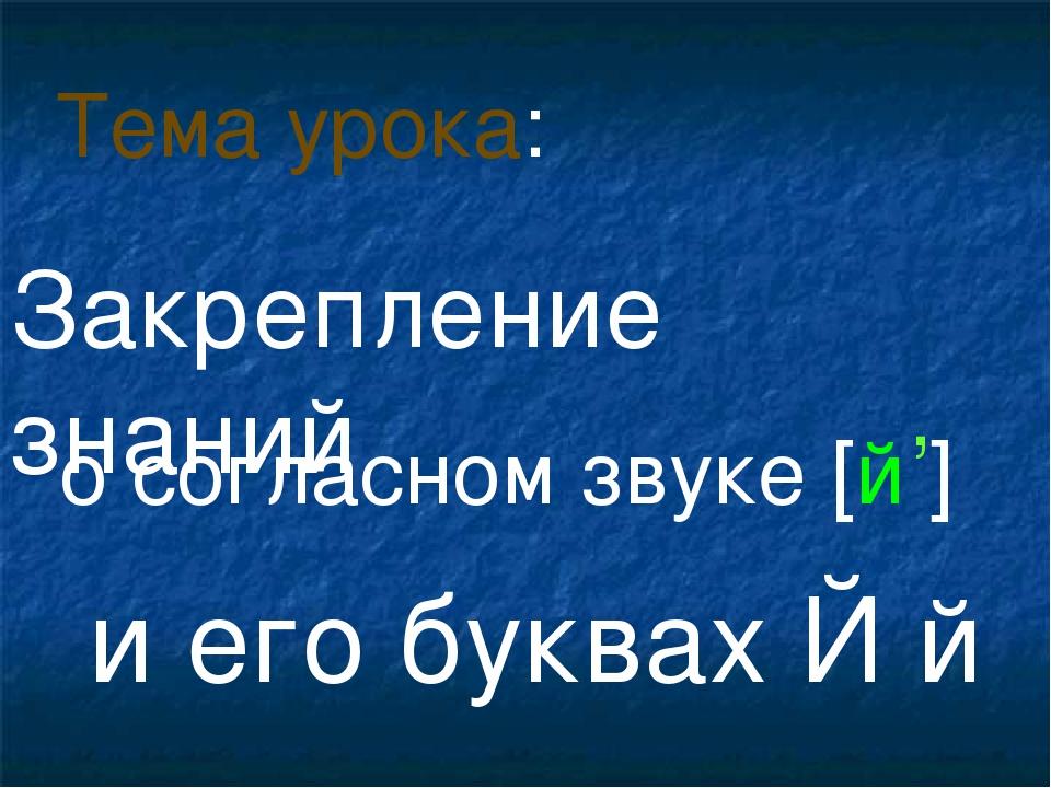 о согласном звуке [й ] и его буквах Й й Тема урока: , Закрепление знаний