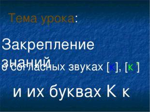 о согласных звуках [к], [к ] и их буквах К к Тема урока: , Закрепление знаний