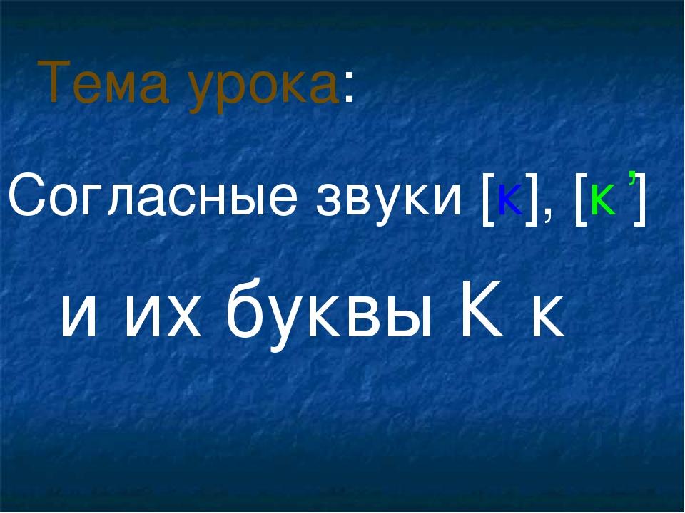 Согласные звуки [к], [к ] и их буквы К к Тема урока: ,