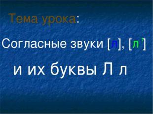 Согласные звуки [л], [л ] и их буквы Л л Тема урока: ,
