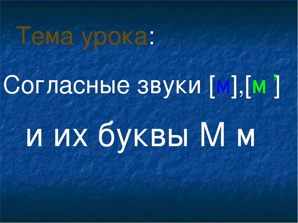 Согласные звуки [м],[м ] и их буквы М м Тема урока: ,