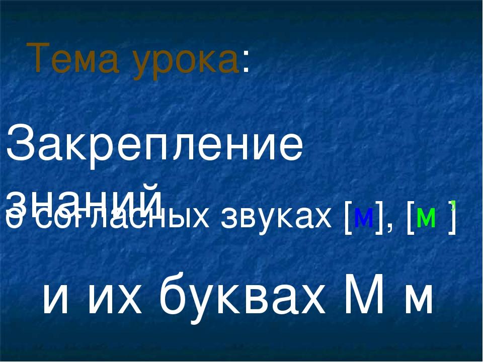 о согласных звуках [м], [м ] и их буквах М м Тема урока: , Закрепление знаний
