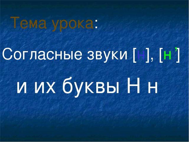 Согласные звуки [н], [н ] и их буквы Н н Тема урока: ,