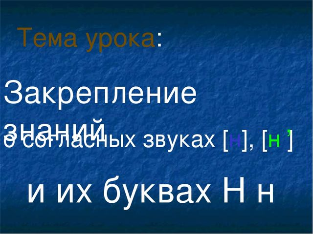 о согласных звуках [н], [н ] и их буквах Н н Тема урока: , Закрепление знаний