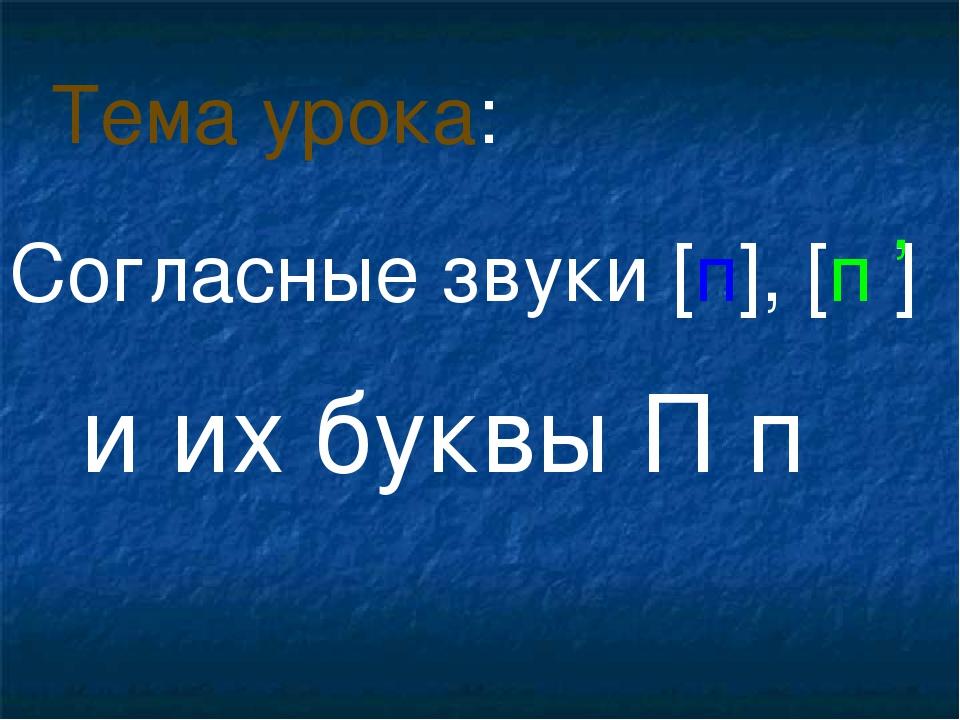 Согласные звуки [п], [п ] и их буквы П п Тема урока: ,