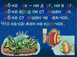 Рыб-ке рак – ни друг, ни враг. Рыб-ке вряд ли стра-шен рак. Рыб-ке стра-шен ч