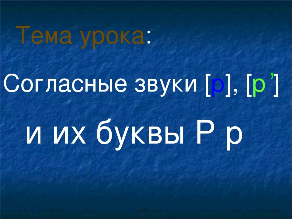 Согласные звуки [р], [р ] и их буквы Р р Тема урока: ,