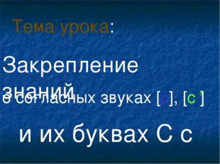 о согласных звуках [с], [с ] и их буквах С с Тема урока: , Закрепление знаний