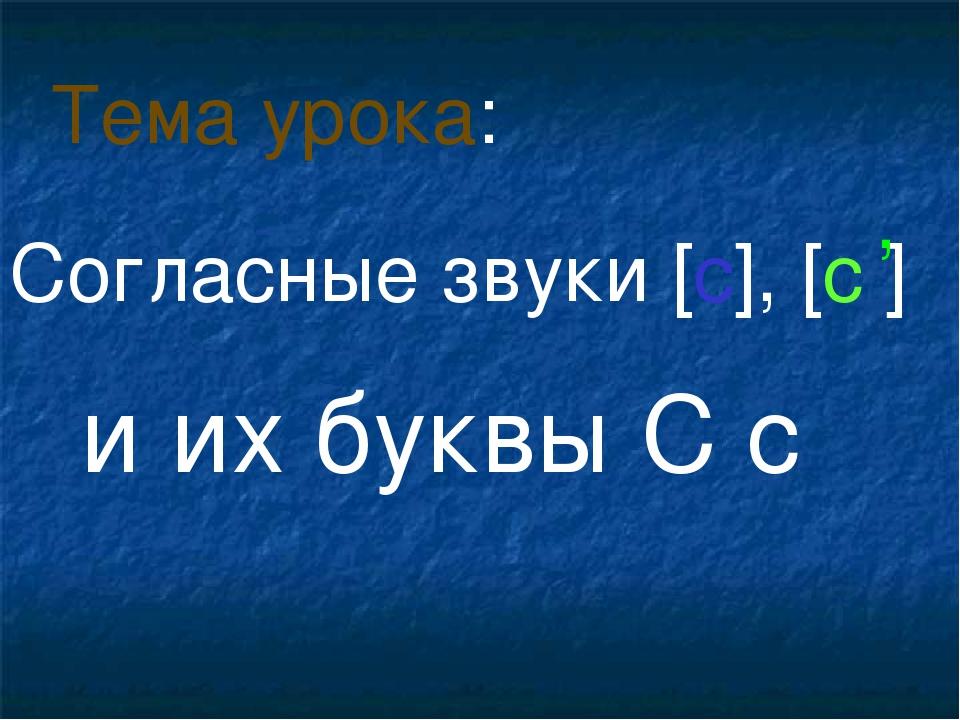 Согласные звуки [с], [с ] и их буквы С с Тема урока: ,