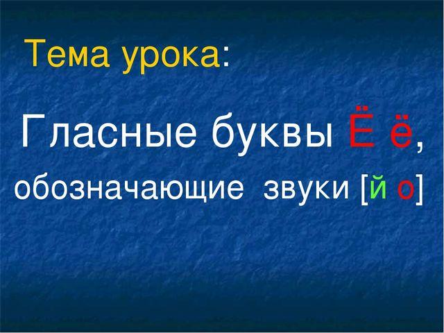 Гласные буквы Ё ё, обозначающие звуки [й о] Тема урока: