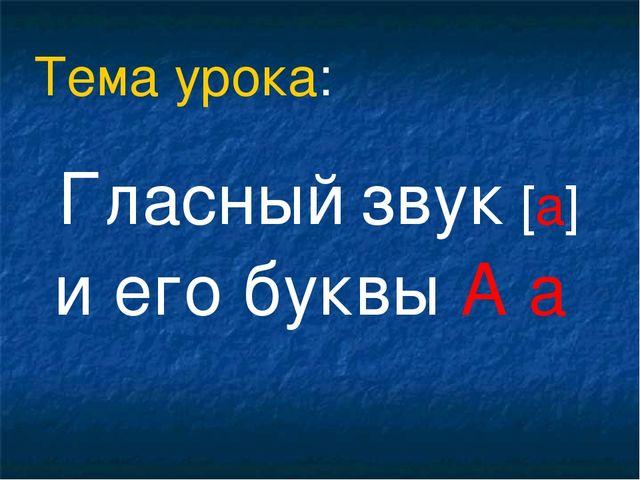 Гласный звук [а] и его буквы А а Тема урока: