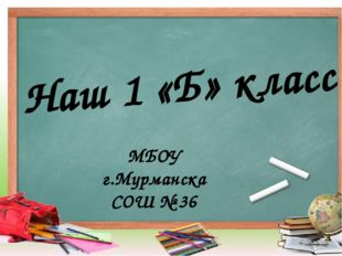 Наш 1 «Б» класс МБОУ г.Мурманска СОШ № 36