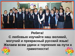 Ребята! С любовью изучайте наш великий, могучий и прекрасный русский язык! Ж