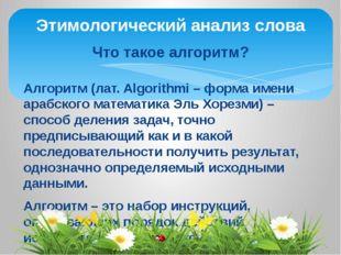 Этимологический анализ слова Что такое алгоритм? Алгоритм (лат. Algorithmi –
