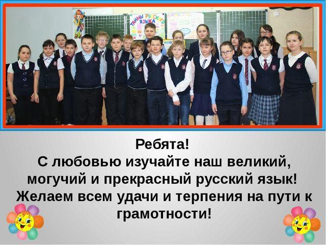Ребята! С любовью изучайте наш великий, могучий и прекрасный русский язык! Ж...