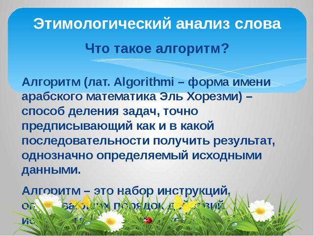 Этимологический анализ слова Что такое алгоритм? Алгоритм (лат. Algorithmi –...