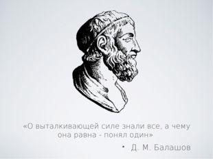 Д. М. Балашов «О выталкивающей силе знали все, а чему она равна - понял один»
