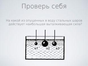 Проверь себя На какой из опущенных в воду стальных шаров действует наибольшая