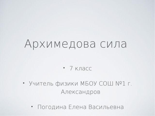 7 класс Учитель физики МБОУ СОШ №1 г. Александров Погодина Елена Васильевна А...