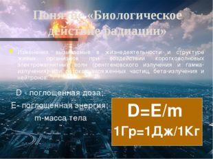 Понятие «Биологическое действие радиации» Изменения, вызываемые в жизнедеятел