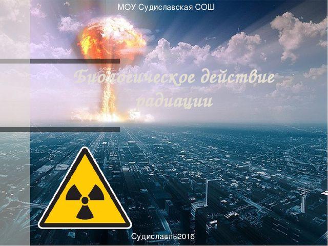 Биологическое действие радиации МОУ Судиславская СОШ Судиславль2016
