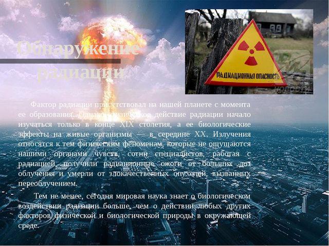 Обнаружение радиации Фактор радиации присутствовал на нашей планете с момента...