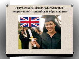 «Трудолюбие, любознательность и – непременно! – английское образование»