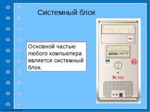 Основной частью любого компьютера является системный блок. Системный блок © Ф