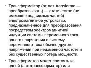 Трансформа́тор (от лат. transformo — преобразовывать) — статическое (не имею