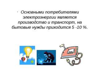 Основными потребителями электроэнергии является производство и транспорт, на