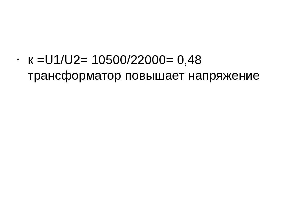 к =U1/U2= 10500/22000= 0,48 трансформатор повышает напряжение