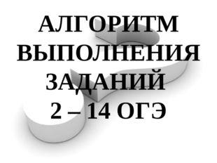 АЛГОРИТМ ВЫПОЛНЕНИЯ ЗАДАНИЙ 2 – 14 ОГЭ