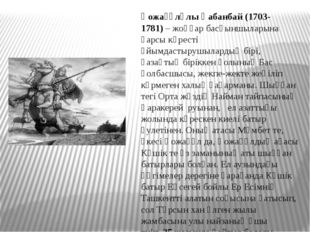 Қожағұлұлы Қабанбай(1703-1781)– жоңғар басқыншыларына қарсы күресті ұйымдас