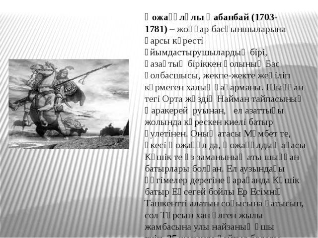 Қожағұлұлы Қабанбай(1703-1781)– жоңғар басқыншыларына қарсы күресті ұйымдас...