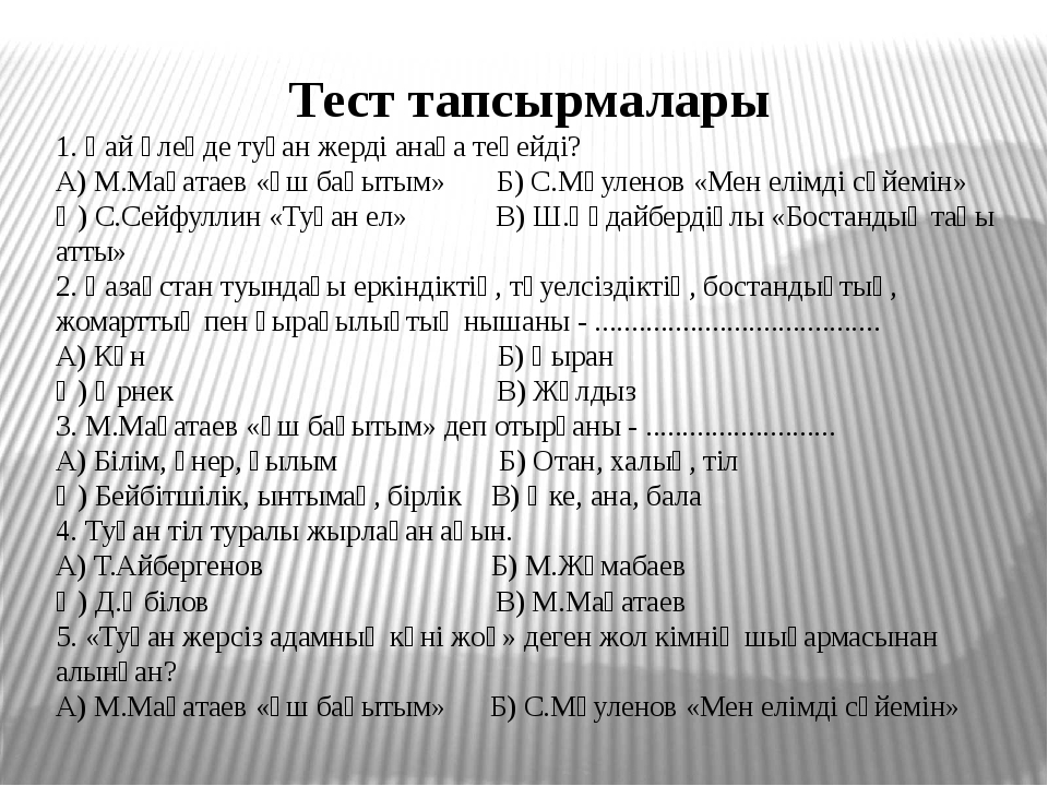 Тест тапсырмалары 1. Қай өлеңде туған жерді анаға теңейді? А) М.Мақатаев «Үш...