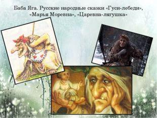 Баба Яга. Русские народные сказки «Гуси-лебеди», «Марья Моревна», «Царевна-ля