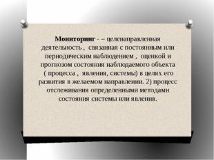 Мониторинг- – целенаправленная деятельность , связанная с постоянным или пе